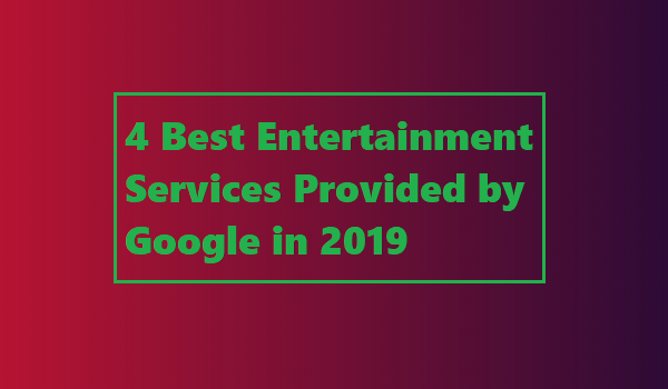 4 Best Entertainment Services Provided by Google in 2019